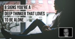 8 Signs You A Deep Thinker Who Loves To Be Alone