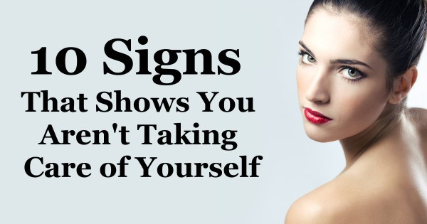 10 Signs That Shows You Aren't Taking Care of Yourself