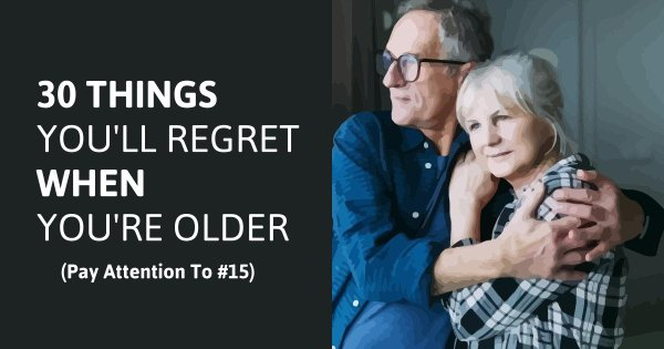 30 Things You'll Regret When You're Old (Pay Attention To #15)