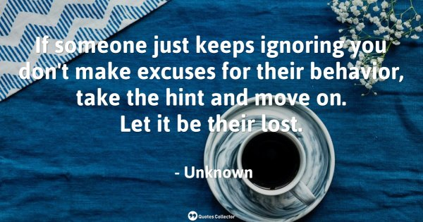 If someone just keeps ignoring you don't make excuses for their behavior, take the hint and move ...