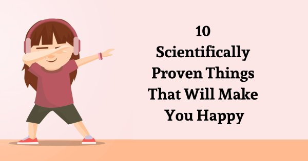 10 Scientifically Proven Things That Will Make You Happy