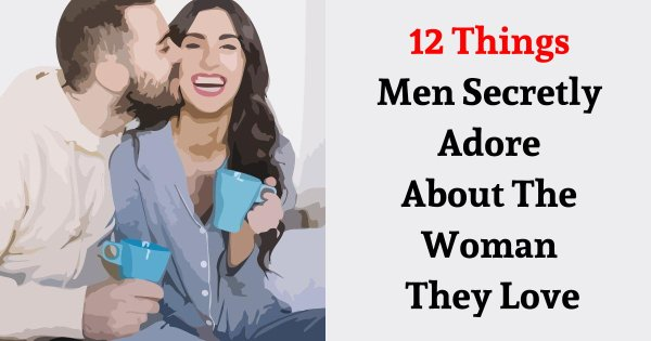 12 Things Men Secretly Adore About The Woman They Love