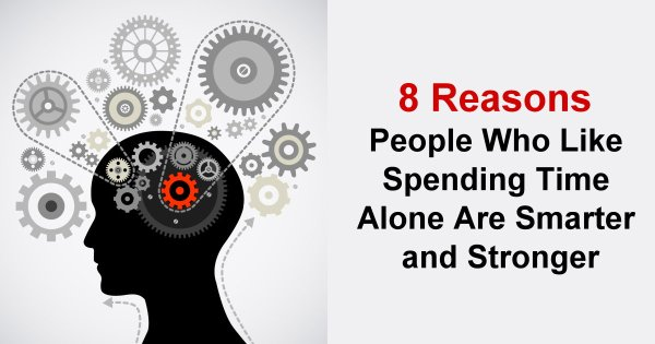 8 Reasons People Who Like Spending Time Alone Are Smarter and Stronger