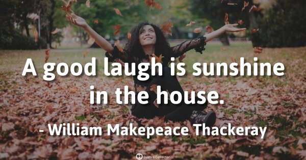 A good laugh is sunshine in the house. – William Makepeace Thackeray