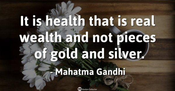 It is health that is real wealth and not pieces of gold and silver. – Mahatma Gandhi