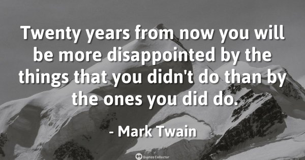 Twenty years from now you will be more disappointed by the things that you didn't do than by the ...