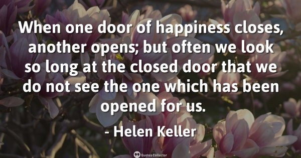 When one door of happiness closes, another opens; but often we look so long at the closed door t ...