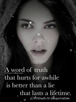 A word of truth that hurts for awhile is better than a lie that lasts a lifetime.