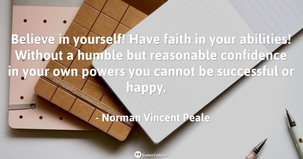 Believe in yourself! Have faith in your abilities! Without a humble but reasonable confidence in ...