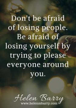 Don't be afraid of losing people. Be afraid of losing yourself by trying to please everyon ...