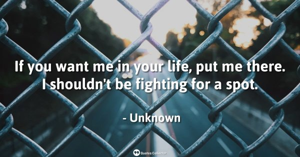 If you want me in your life, put me there. I shouldn't be fighting for a spot. – Unknown