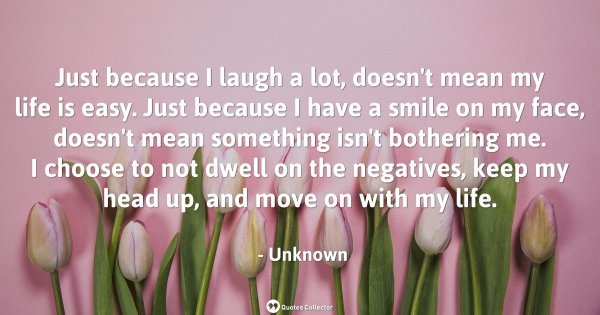 Just because I laugh a lot, doesn't mean my life is easy. Just because I have a smile on my face ...