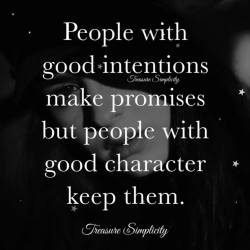 People with good intentions make promises but people with good character keep them.