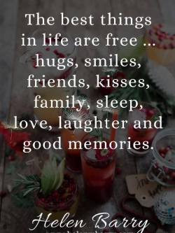 The best things in life are free …hugs, smiles, friends, kisses, family, sleep, love, laughter and good memories.