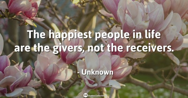 The happiest people in life are the givers, not the receivers. – Unknown