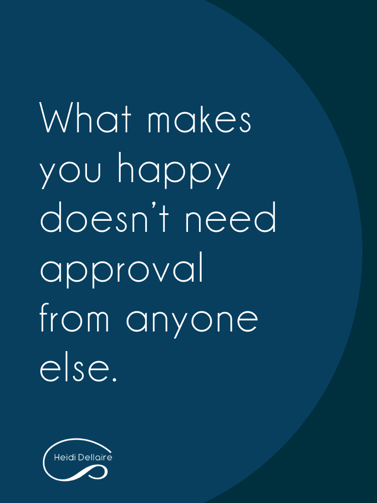 What makes you happy doesn't need approval from anyone else.