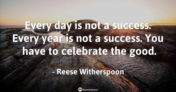 Every day is not a success. Every year is not a success. You have to celebrate the good. – Reese ...
