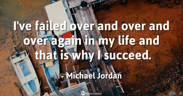 I've failed over and over and over again in my life and that is why I succeed. – Michael Jordan