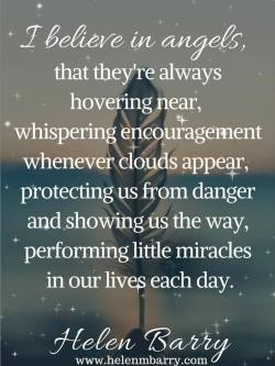 I believe in angels, that they're always hovering near, whispering encouragement whenever  ...