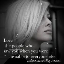 Love the people who saw you when you were invisible to everyone else.