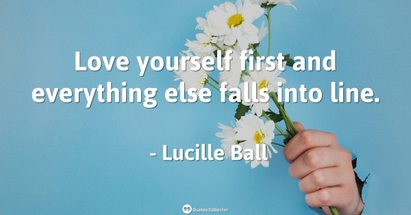 Love yourself first and everything else falls into line. – Lucille Ball