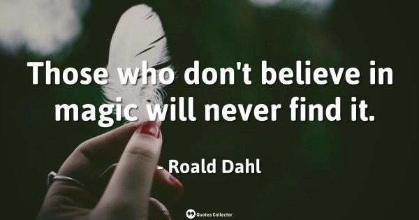 Those who don't believe in magic will never find it. – Roald Dahl