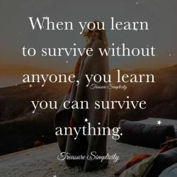 When you learn to survive without anyone …
