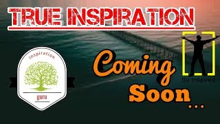 True Inspiration coming soon .Inspiration Guru