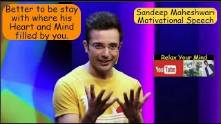 Sandeep Maheshwari  Better to be stay with where his Heart and  Mind filled by you UNWIND YOUR MIND