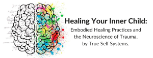 Healing Your Inner Child Workshop: Embodied Healing Practices and the Neuroscience of Trauma, by True Self Systems.
