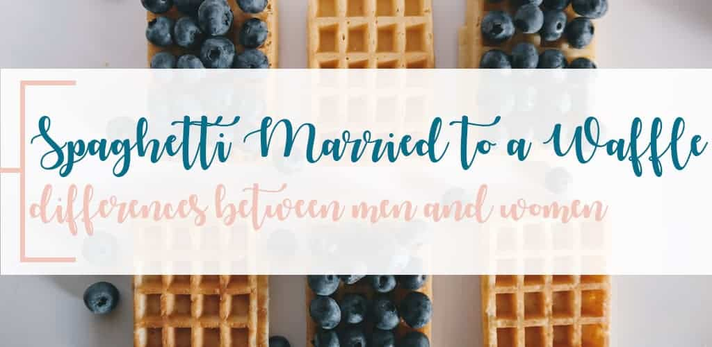 Spaghetti Married to a Waffle? Differences Between Men & Women's Behavior That Will Affect Your Marriage