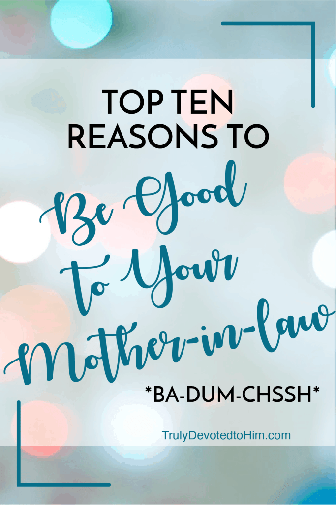 Paying homage to David Letterman, here's your Top Ten Reasons to be Good to Your Mother-in-Law. Ba-dum-chssh.
