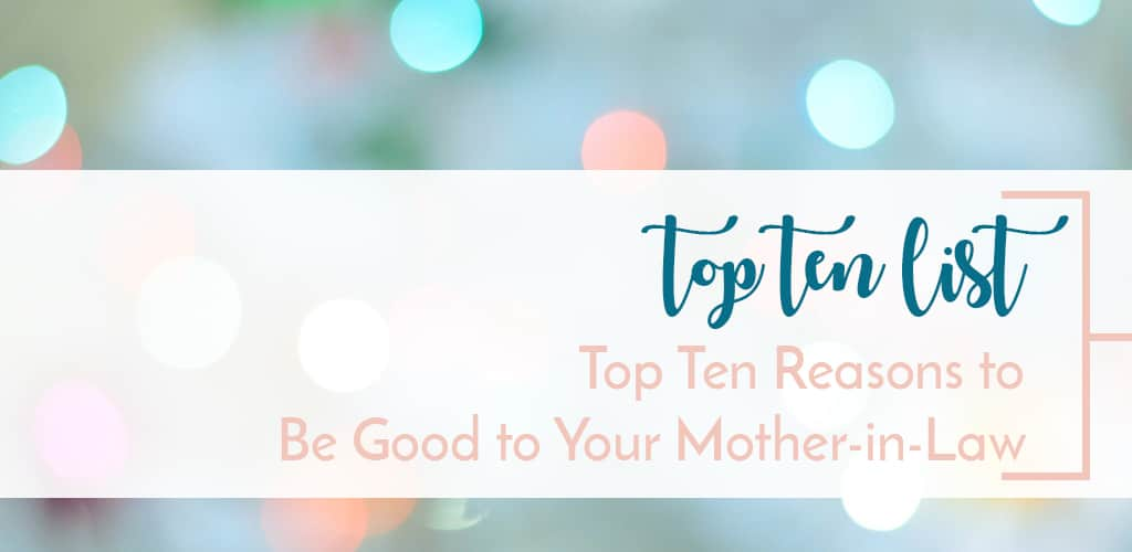 Top Ten List - 10 Reasons to Be Good to Your Mother-in-Law as a Daughter-in-Law