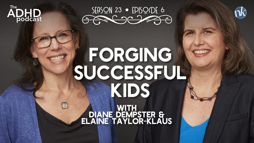 The ADHD Podcast Season 23 Episode 6 • Forging Successful Kids with Diane Dempster & Elaine Taylor-Klaus