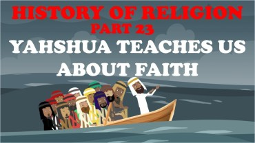 HISTORY OF RELIGION (Part 23): YAHSHUA TEACHES US ABOUT FAITH