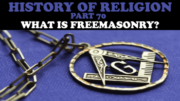HISTORY OF RELIGION (Part 70): WHAT IS FREEMASONRY?