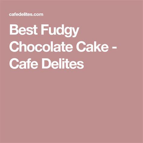 fudgy chocolate cake cafe delites chocolate cake cake