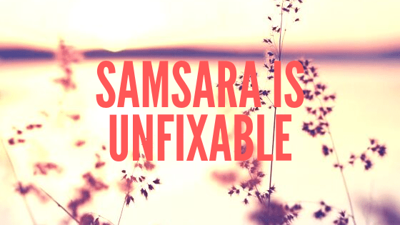 Samsara is unfixable