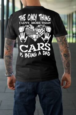 Car Dad Shirt Only Thing I Love More Than Cars Is Being Dad