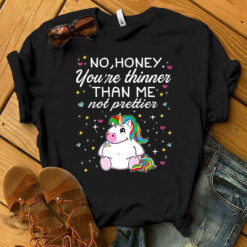 Fat Unicorn Shirt Honey You're Thinner Than Me Not Prettier