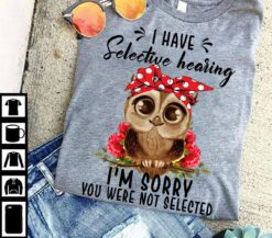 Flower Owl Shirt I Have Selective Hearing You Were Not Selected