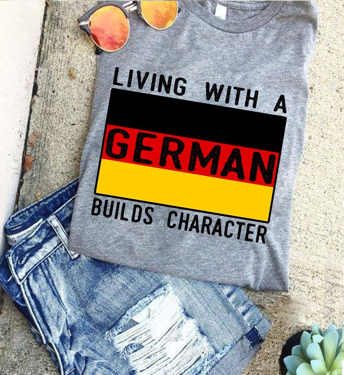 German Shirt Living With German Builds Character German Flag