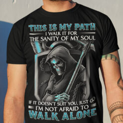 Grim Reaper Shirt This Is My Path I'm Not Afraid To Walk Alone