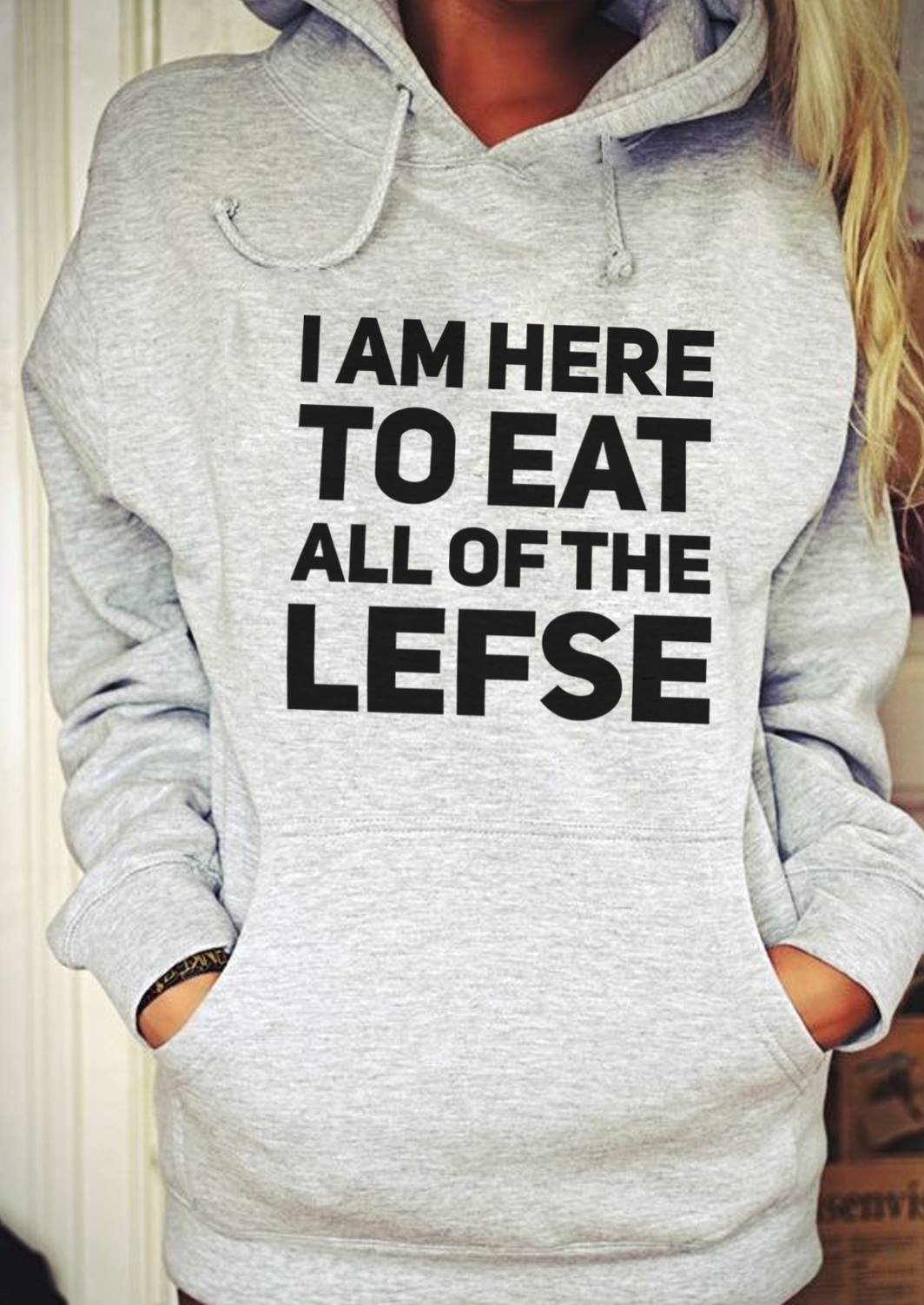 Lefse Shirt I'm Here To Eat All Of The Lefse