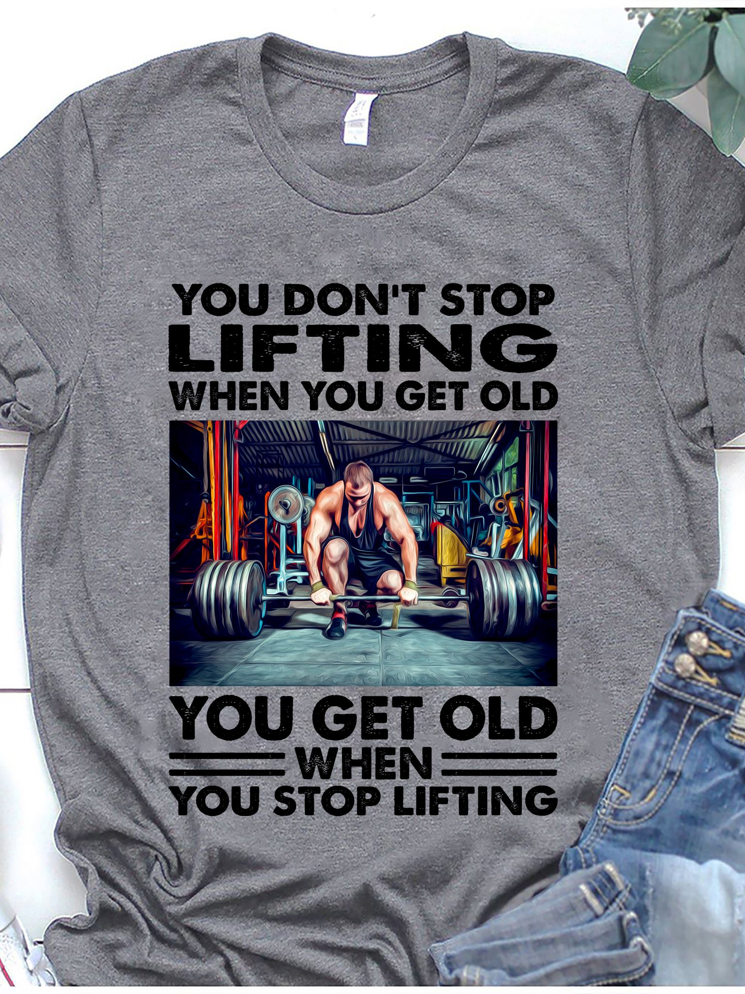Lifting Shirt You Don't Stop Lifting When You Get Old