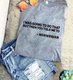 Norwegian Shirt I Was Going To Do That But You Told Me To