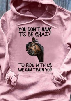 Riding Shirt You Don't Have To Be Crazy To Ride With Us Horse