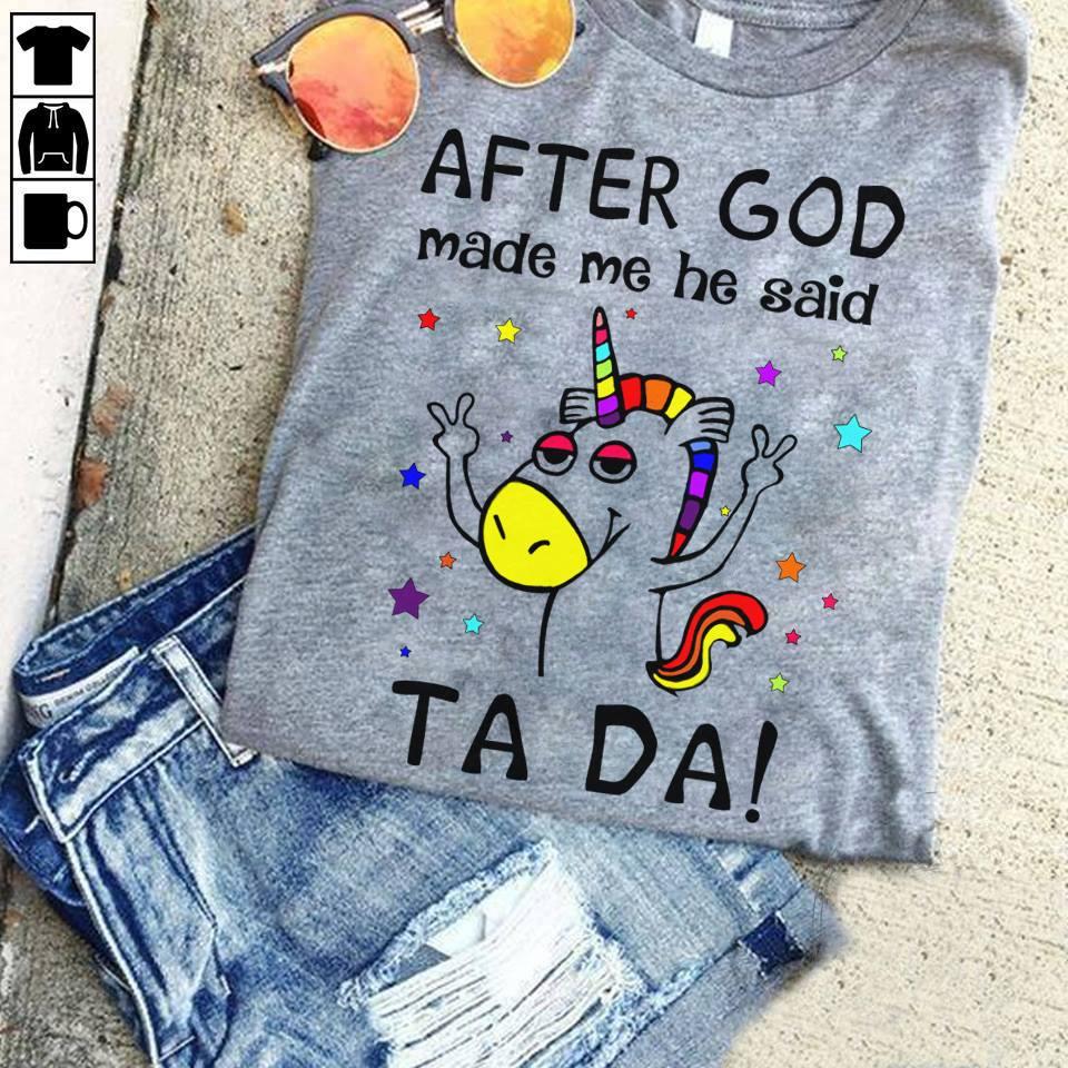 Unicorn Shirt After God Made Me He Said Ta Da