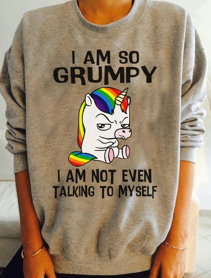 Unicorn Shirt I Am So Grumpy Not Even Talking To Myself