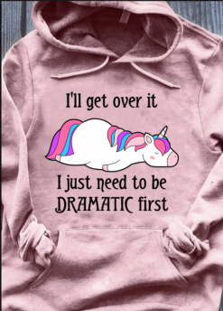 Unicorn Shirt I'll Get Over It Just Need To Be Dramatic First